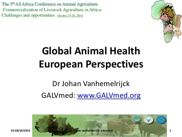 Global Animal Health European Perspectives Dr Johan Vanhemelrijck GALVmed: www.GALVmed.org The 5thAll Africa Conference on...