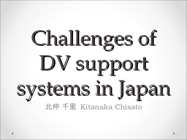 Challenges of  DV supportsystems in Japan  北仲 千里 Kitanaka Chisato