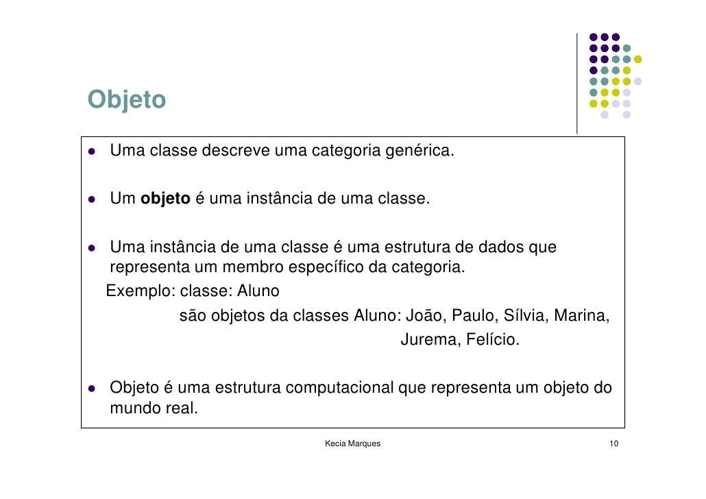 Objeto  Uma classe descreve uma categoria genérica.   Um objeto é uma instância de uma classe.   Uma instância de uma clas...