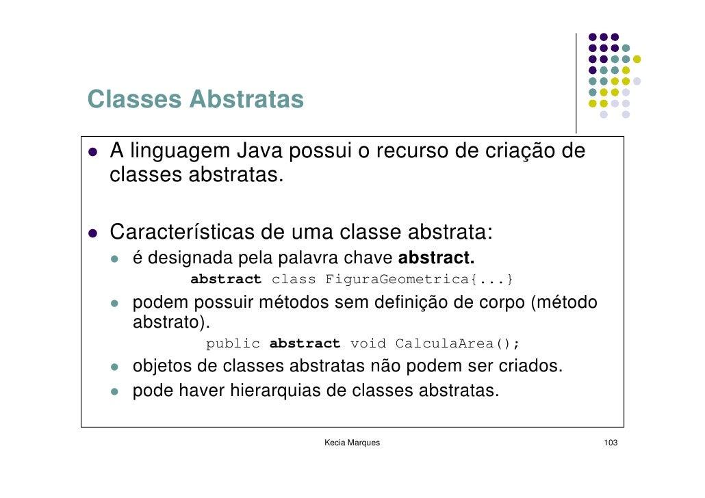 Classes Abstratas   A linguagem Java possui o recurso de criação de  classes abstratas.   Características de uma classe ab...