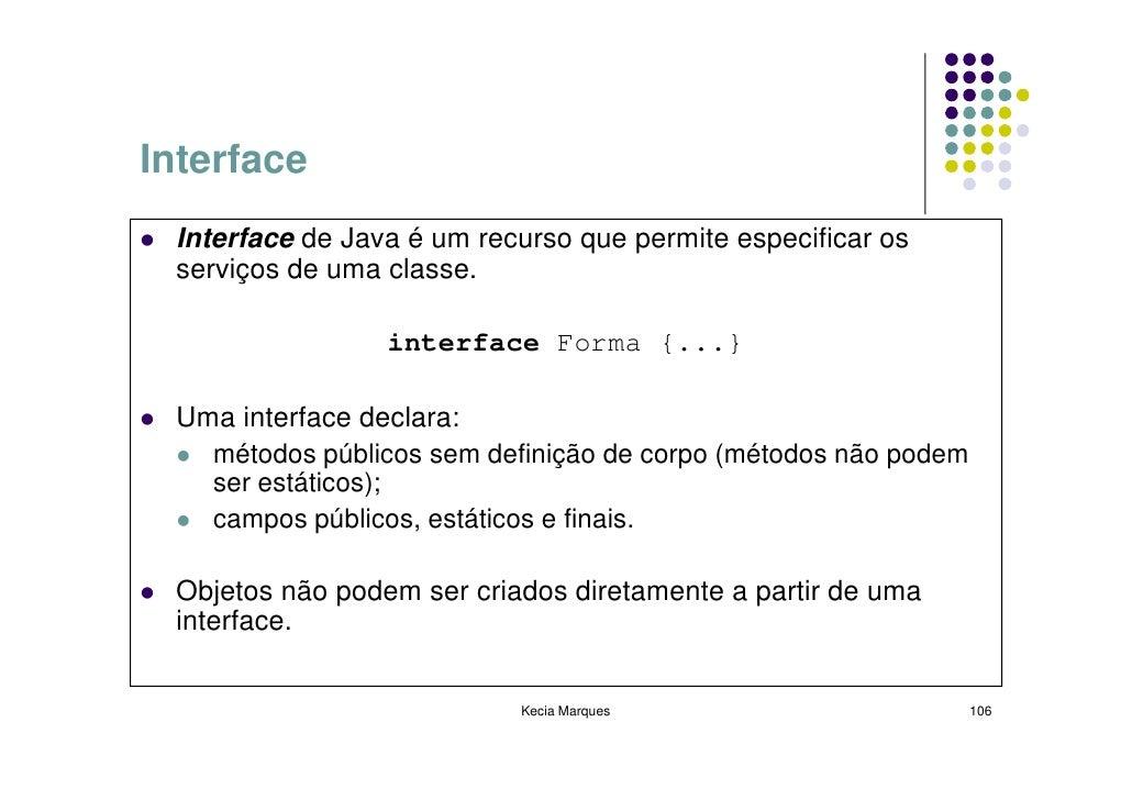 Interface  Interface de Java é um recurso que permite especificar os  serviços de uma classe.                   interface ...
