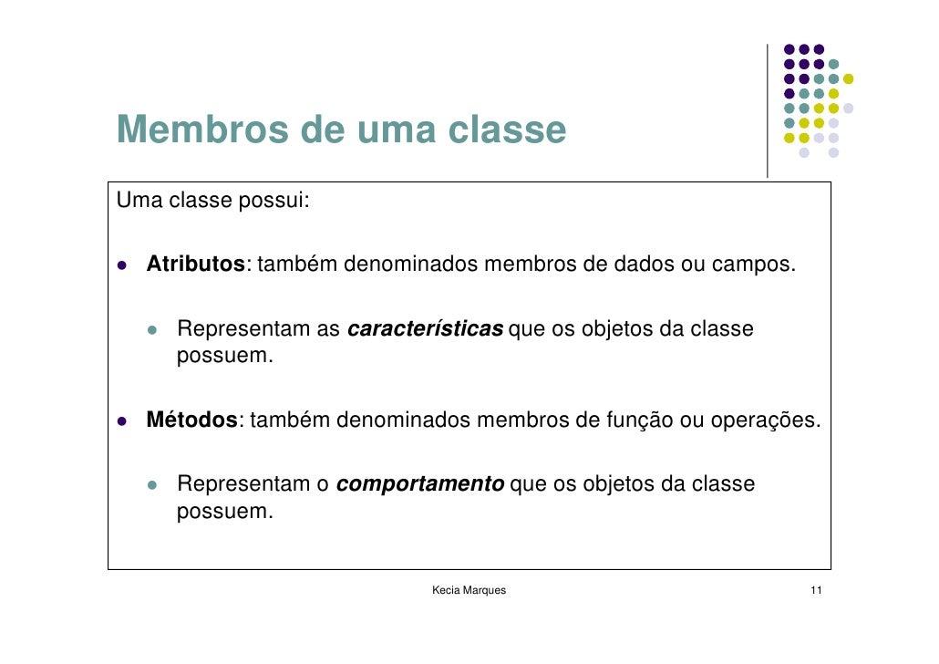 Membros de uma classe Uma classe possui:    Atributos: também denominados membros de dados ou campos.       Representam as...