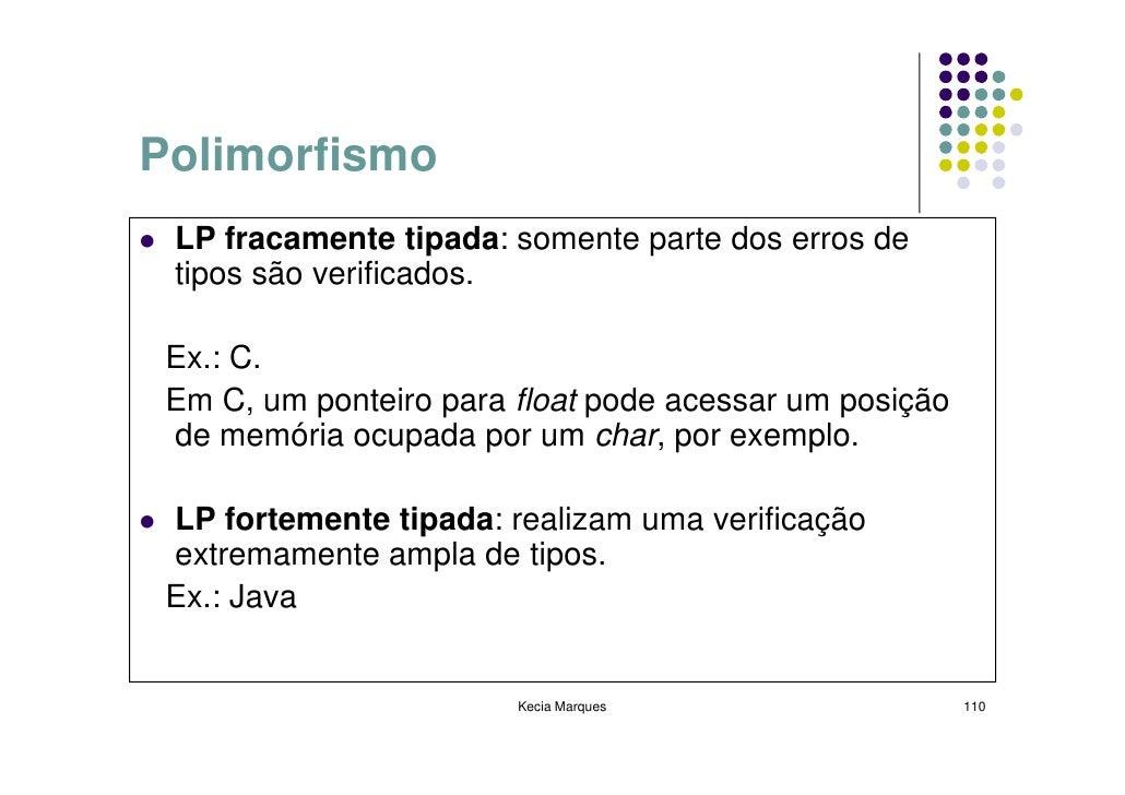 Polimorfismo  LP fracamente tipada: somente parte dos erros de  tipos são verificados.   Ex.: C.  Em C, um ponteiro para f...