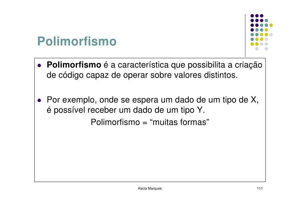 Polimorfismo  Polimorfismo é a característica que possibilita a criação  de código capaz de operar sobre valores distintos...