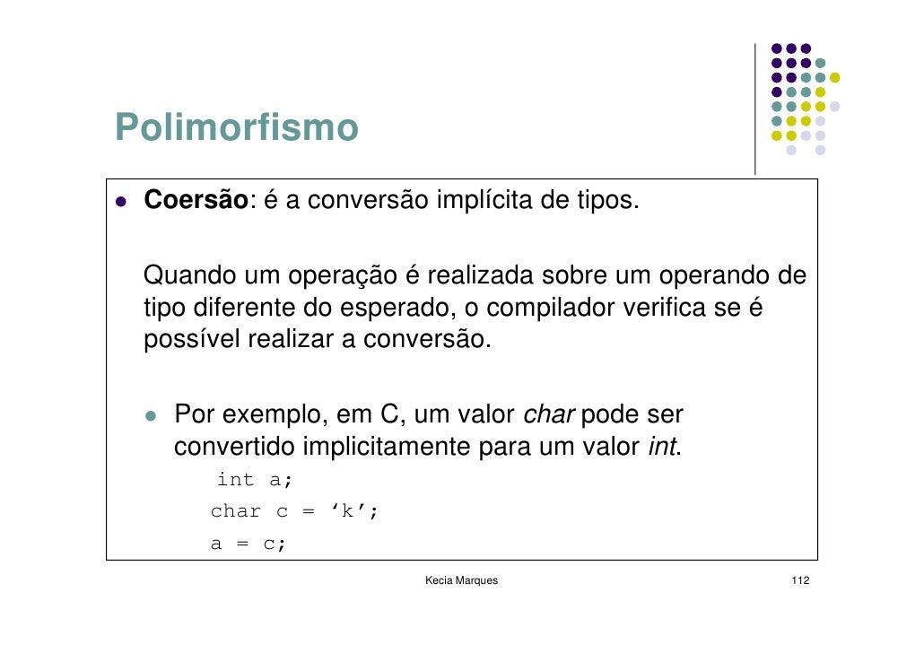 Polimorfismo  Coersão: é a conversão implícita de tipos.   Quando um operação é realizada sobre um operando de  tipo difer...