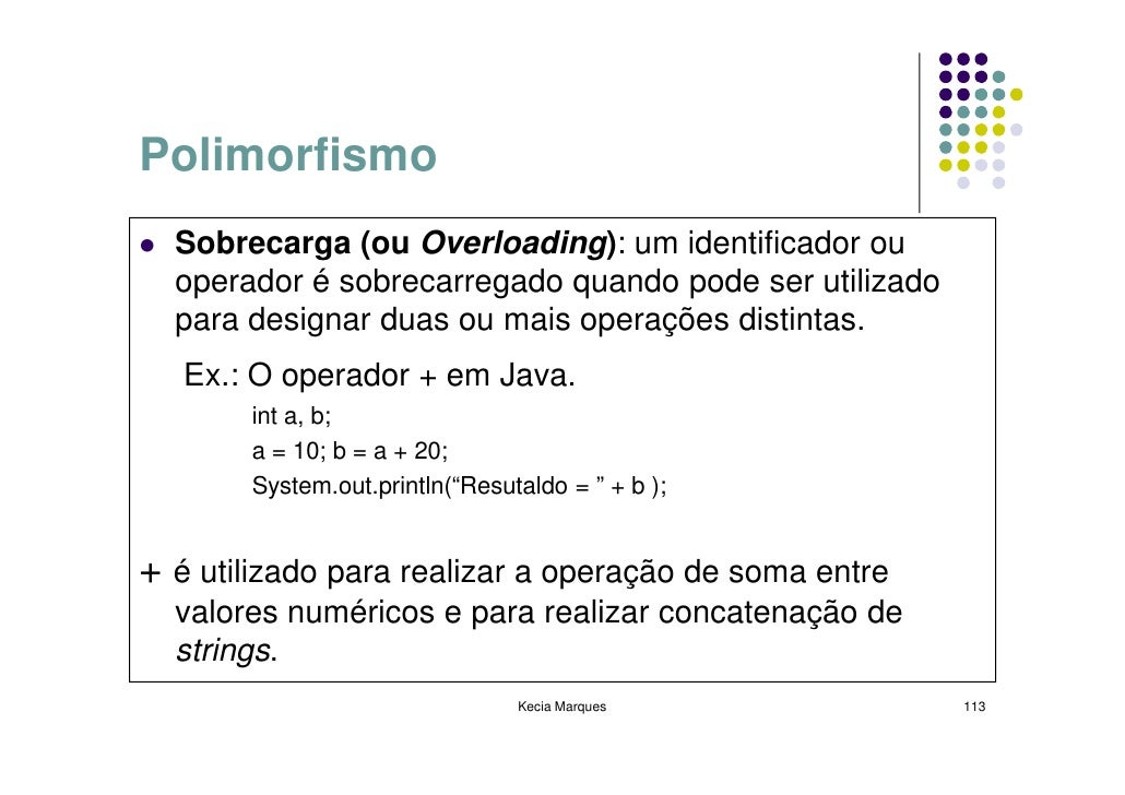 Polimorfismo   Sobrecarga (ou Overloading): um identificador ou   operador é sobrecarregado quando pode ser utilizado   pa...