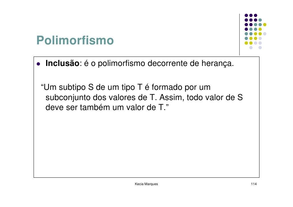"""Polimorfismo  Inclusão: é o polimorfismo decorrente de herança.  """"Um subtipo S de um tipo T é formado por um  subconjunto ..."""