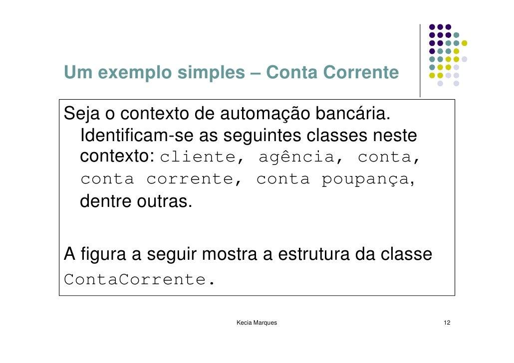 Um exemplo simples – Conta Corrente  Seja o contexto de automação bancária.  Identificam-se as seguintes classes neste  co...