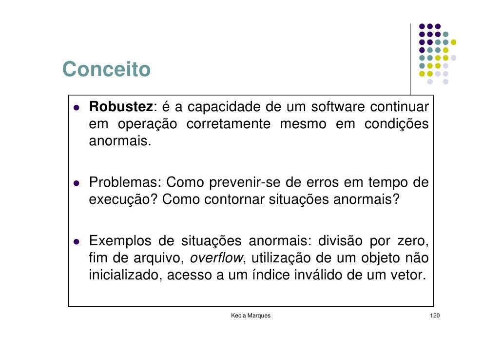 Conceito   Robustez: é a capacidade de um software continuar   em operação corretamente mesmo em condições   anormais.    ...