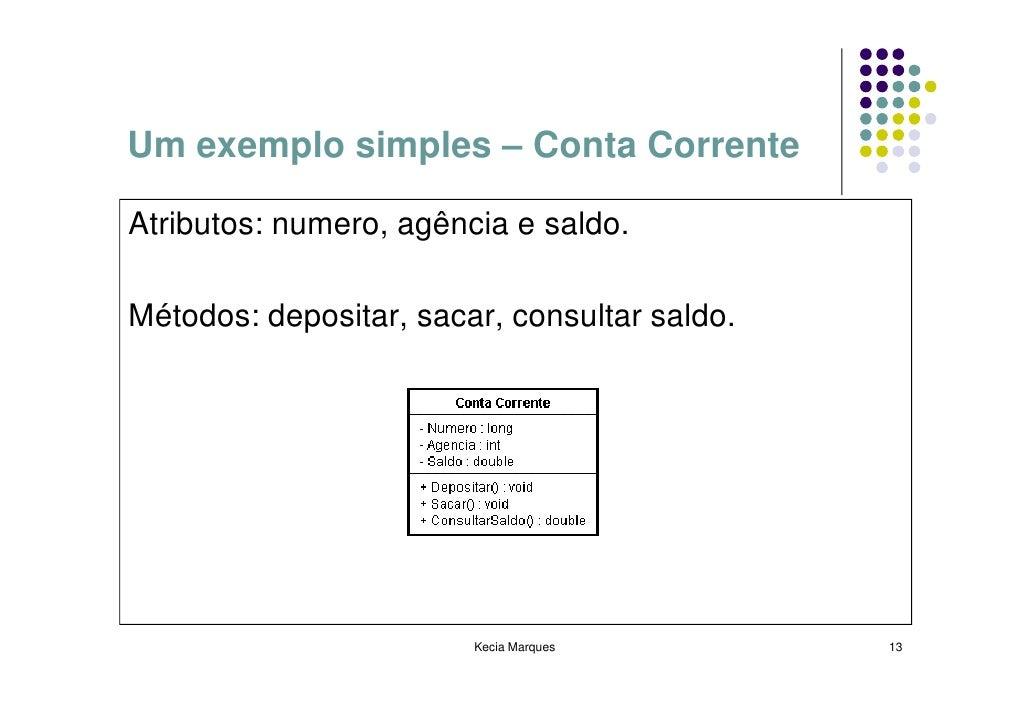 Um exemplo simples – Conta Corrente  Atributos: numero, agência e saldo.  Métodos: depositar, sacar, consultar saldo.     ...