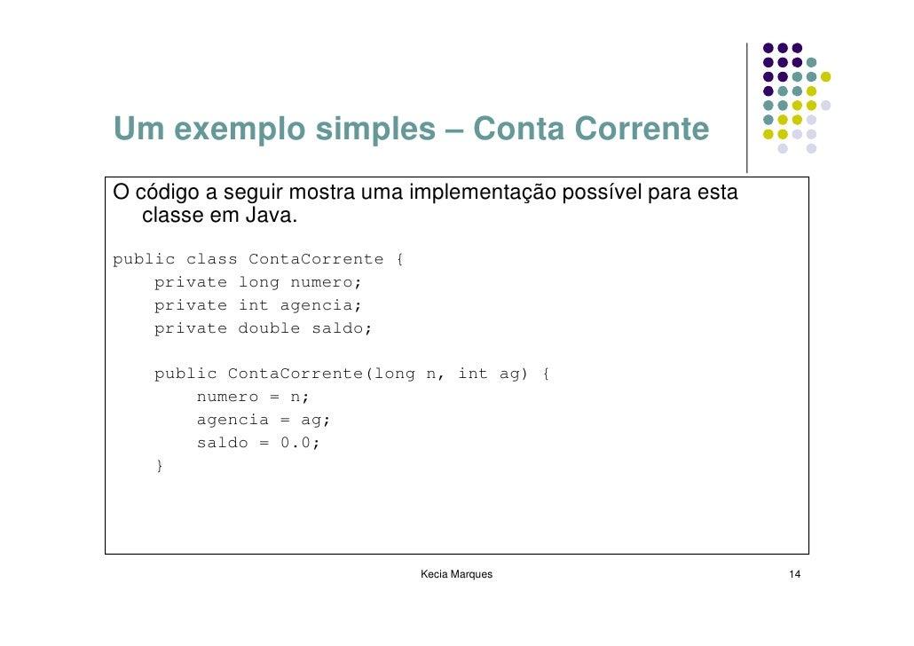 Um exemplo simples – Conta Corrente O código a seguir mostra uma implementação possível para esta    classe em Java. publi...