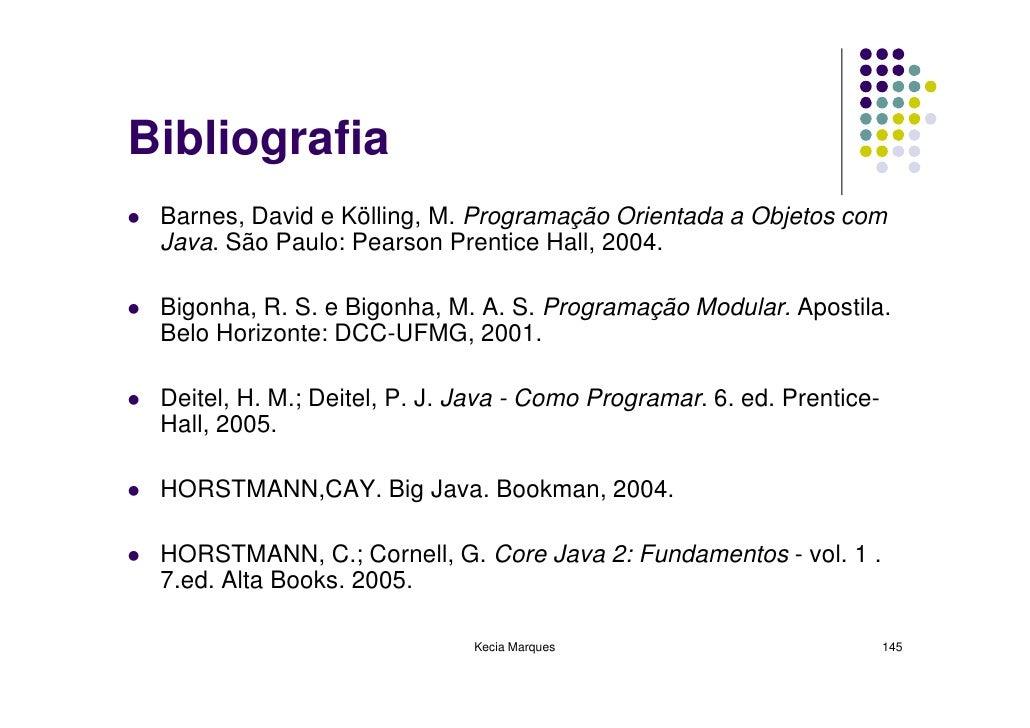 Bibliografia  Barnes, David e Kölling, M. Programação Orientada a Objetos com  Java. São Paulo: Pearson Prentice Hall, 200...