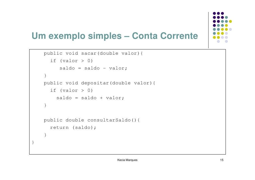 Um exemplo simples – Conta Corrente     public void sacar(double valor){       if (valor > 0)          saldo = saldo - val...