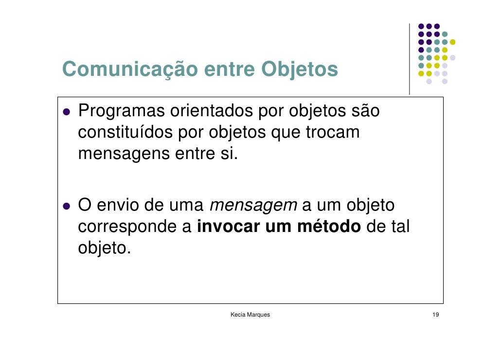 Comunicação entre Objetos  Programas orientados por objetos são  constituídos por objetos que trocam  mensagens entre si. ...