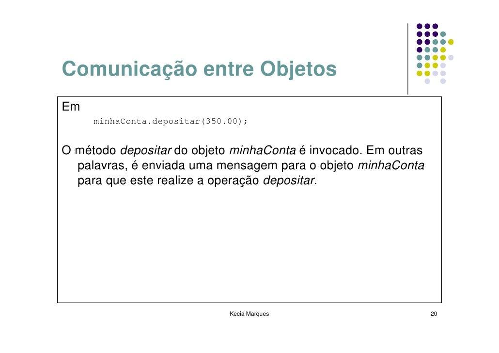 Comunicação entre Objetos Em      minhaConta.depositar(350.00);   O método depositar do objeto minhaConta é invocado. Em o...