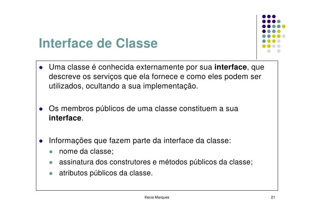 Interface de Classe  Uma classe é conhecida externamente por sua interface, que  descreve os serviços que ela fornece e co...