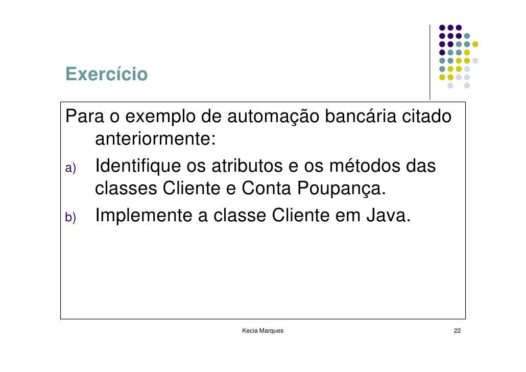 Exercício  Para o exemplo de automação bancária citado    anteriormente: a) Identifique os atributos e os métodos das    c...