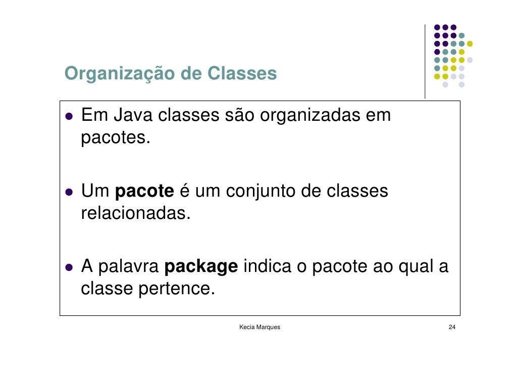 Organização de Classes   Em Java classes são organizadas em  pacotes.   Um pacote é um conjunto de classes  relacionadas. ...