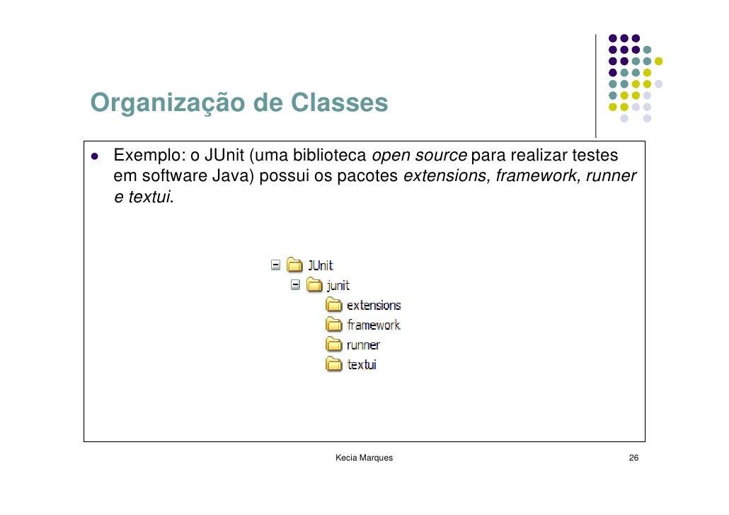 Organização de Classes  Exemplo: o JUnit (uma biblioteca open source para realizar testes  em software Java) possui os pac...