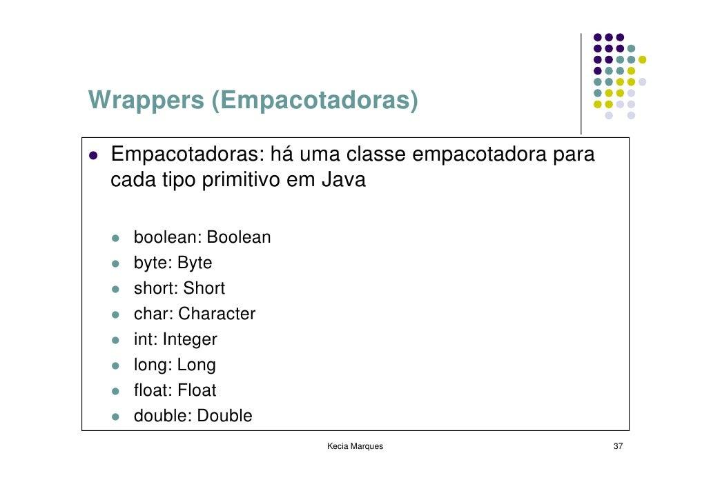 Wrappers (Empacotadoras)   Empacotadoras: há uma classe empacotadora para  cada tipo primitivo em Java     boolean: Boolea...