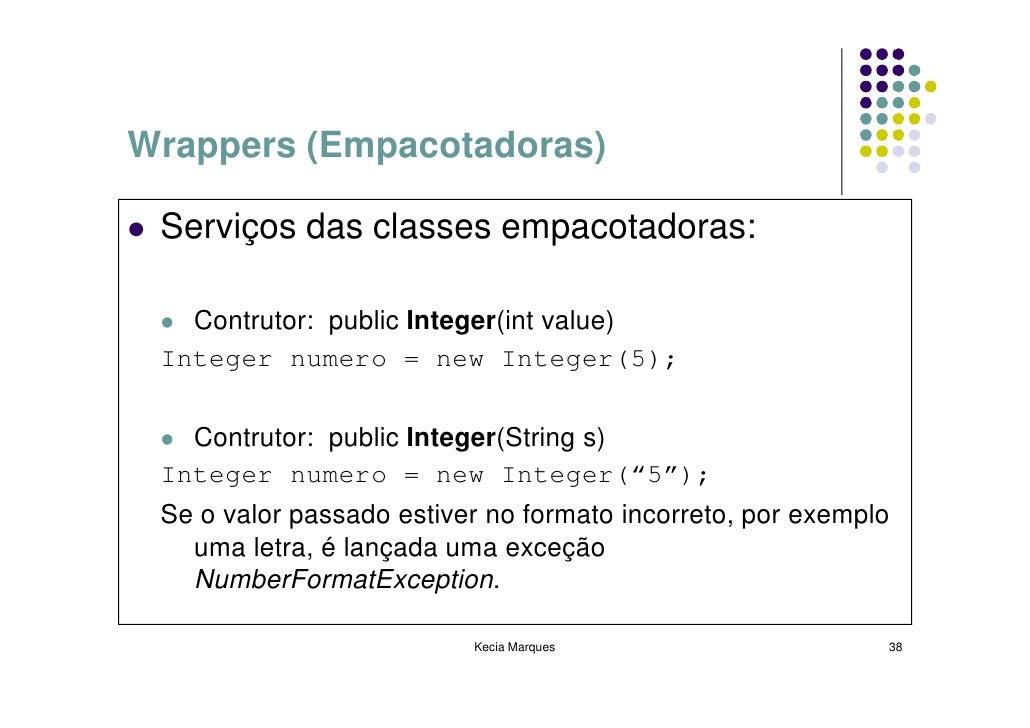 Wrappers (Empacotadoras)   Serviços das classes empacotadoras:     Contrutor: public Integer(int value)  Integer numero = ...