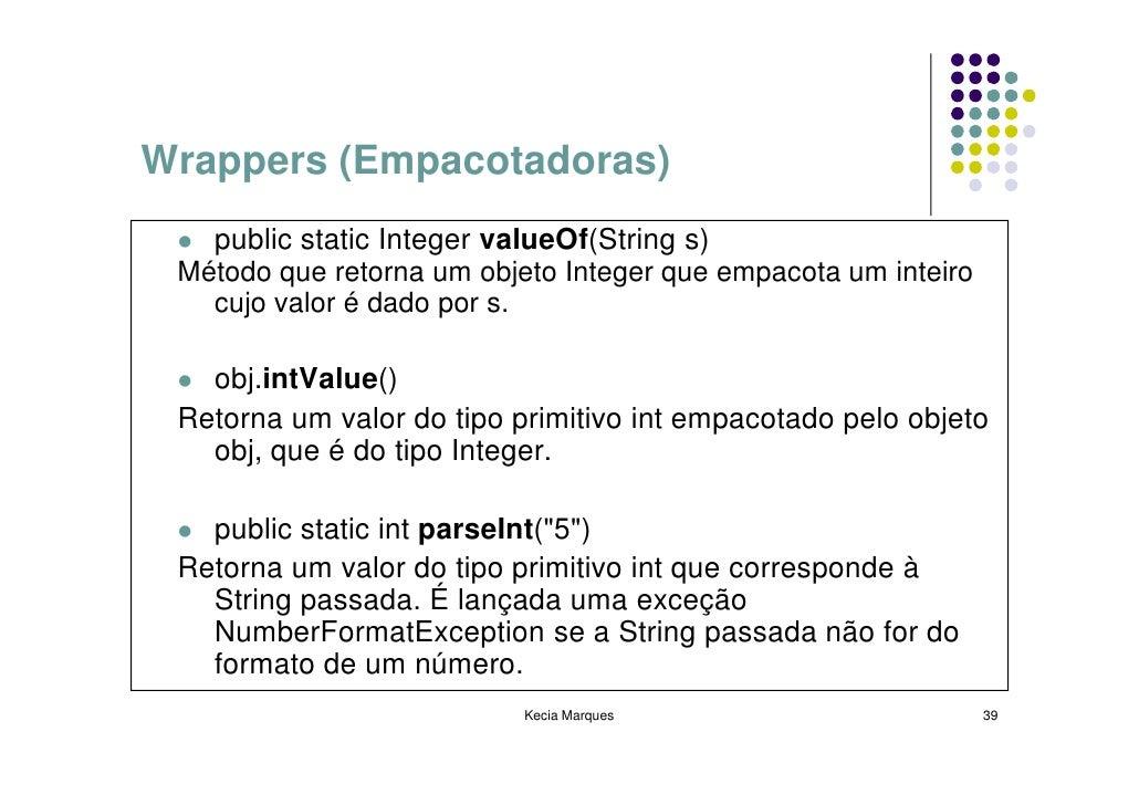 Wrappers (Empacotadoras)    public static Integer valueOf(String s)  Método que retorna um objeto Integer que empacota um ...