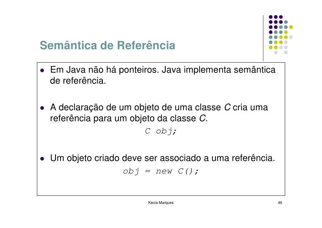 Semântica de Referência   Em Java não há ponteiros. Java implementa semântica  de referência.   A declaração de um objeto ...