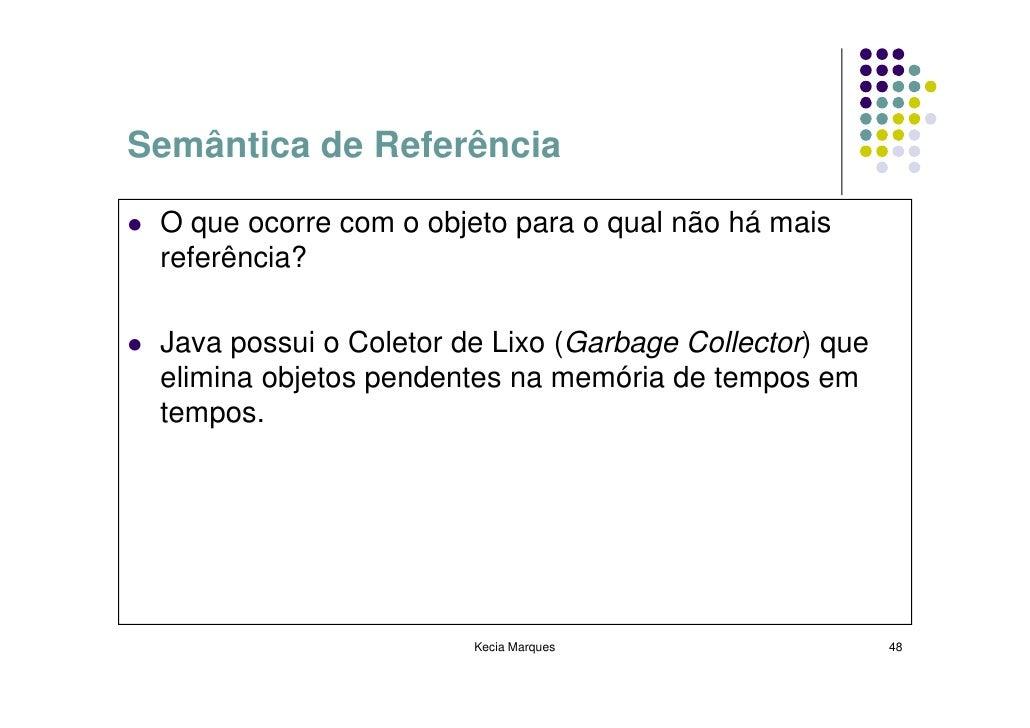 Semântica de Referência   O que ocorre com o objeto para o qual não há mais  referência?   Java possui o Coletor de Lixo (...