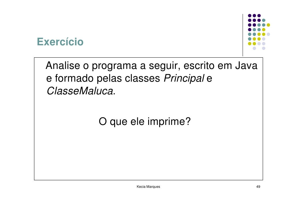 Exercício   Analise o programa a seguir, escrito em Java  e formado pelas classes Principal e  ClasseMaluca.              ...