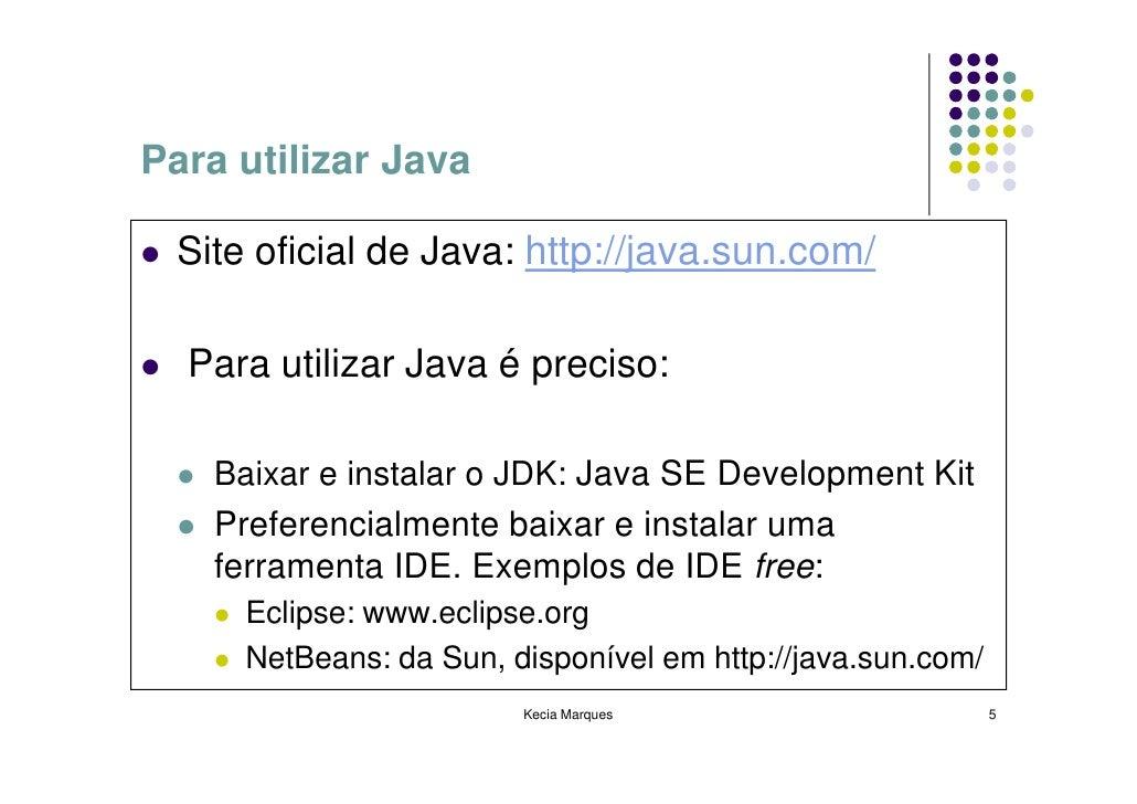 Para utilizar Java   Site oficial de Java: http://java.sun.com/    Para utilizar Java é preciso:      Baixar e instalar o ...