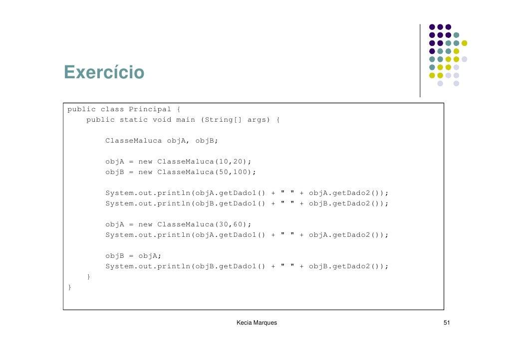 Exercício public class Principal {     public static void main (String[] args) {          ClasseMaluca objA, objB;        ...