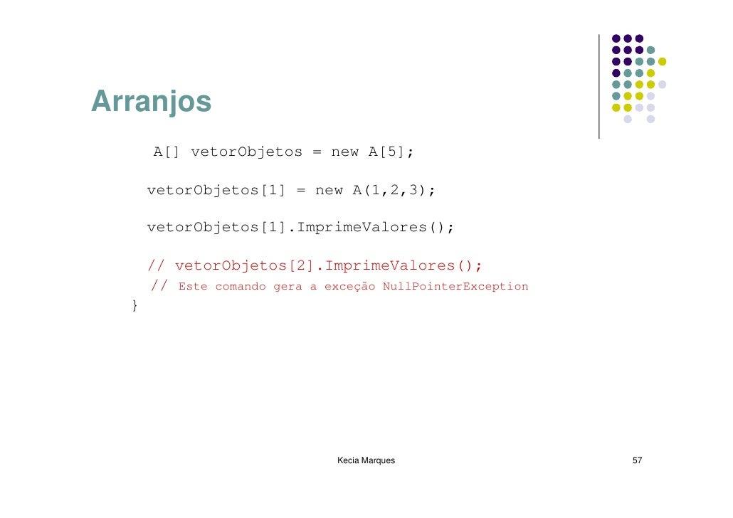 Arranjos       A[] vetorObjetos = new A[5];        vetorObjetos[1] = new A(1,2,3);        vetorObjetos[1].ImprimeValores()...