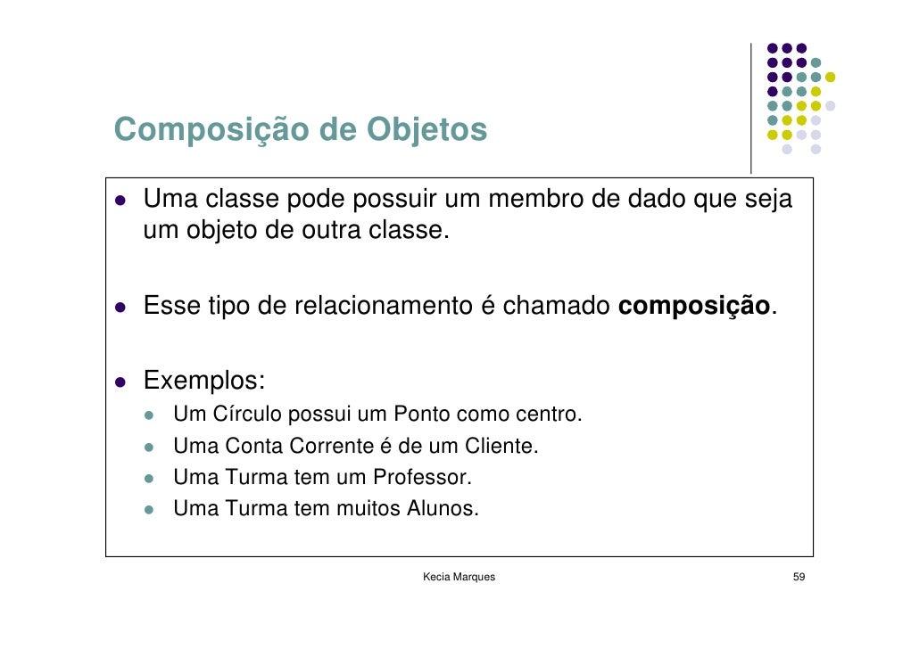 Composição de Objetos   Uma classe pode possuir um membro de dado que seja  um objeto de outra classe.   Esse tipo de rela...