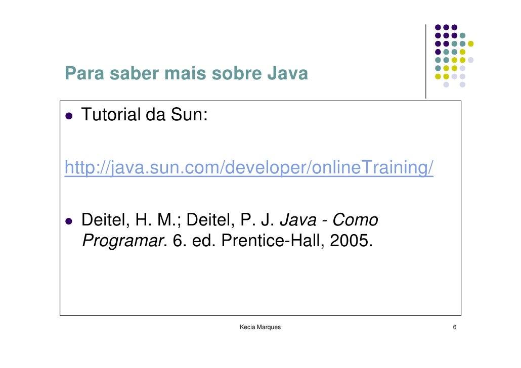 Para saber mais sobre Java    Tutorial da Sun:  http://java.sun.com/developer/onlineTraining/    Deitel, H. M.; Deitel, P....