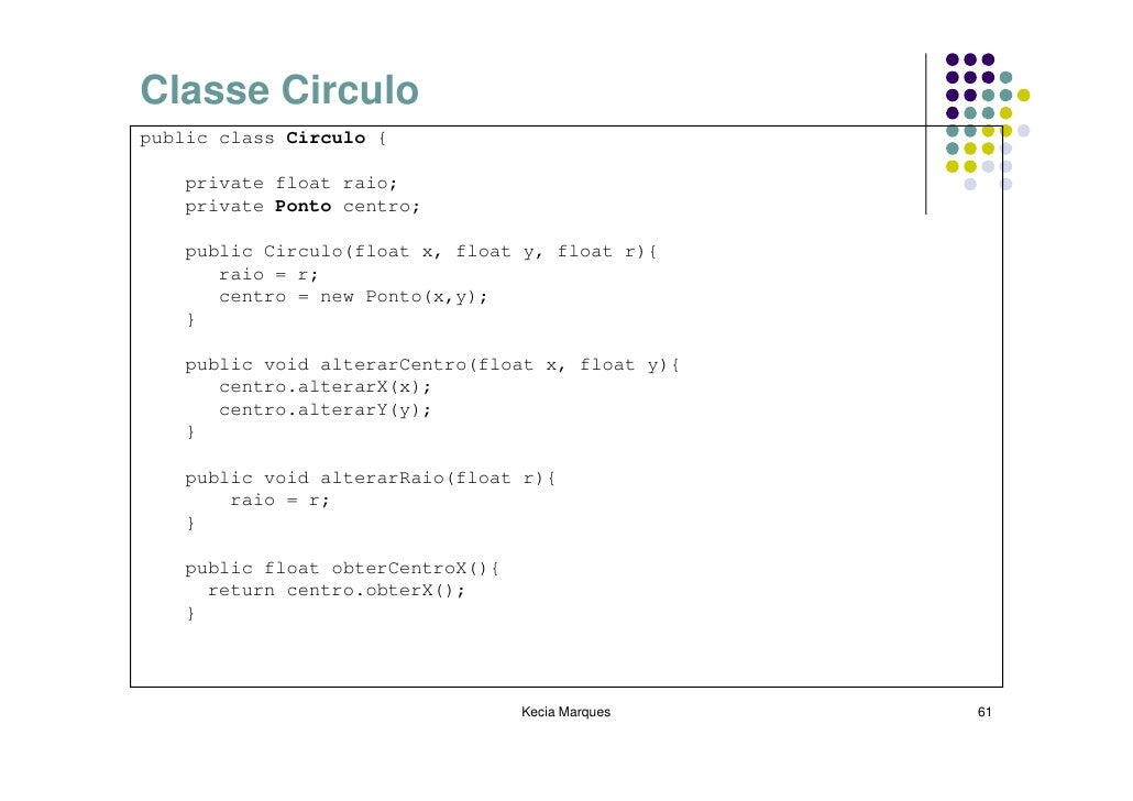 Classe Circulo public class Circulo {      private float raio;     private Ponto centro;      public Circulo(float x, floa...
