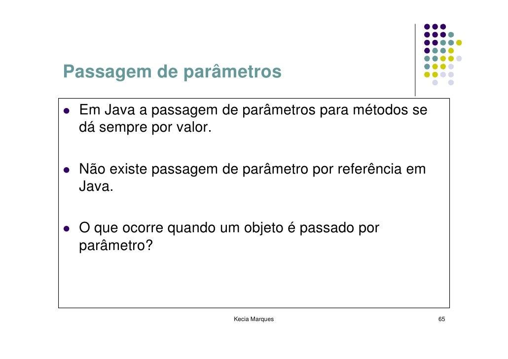 Passagem de parâmetros   Em Java a passagem de parâmetros para métodos se  dá sempre por valor.   Não existe passagem de p...