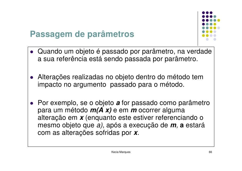Passagem de parâmetros  Quando um objeto é passado por parâmetro, na verdade  a sua referência está sendo passada por parâ...