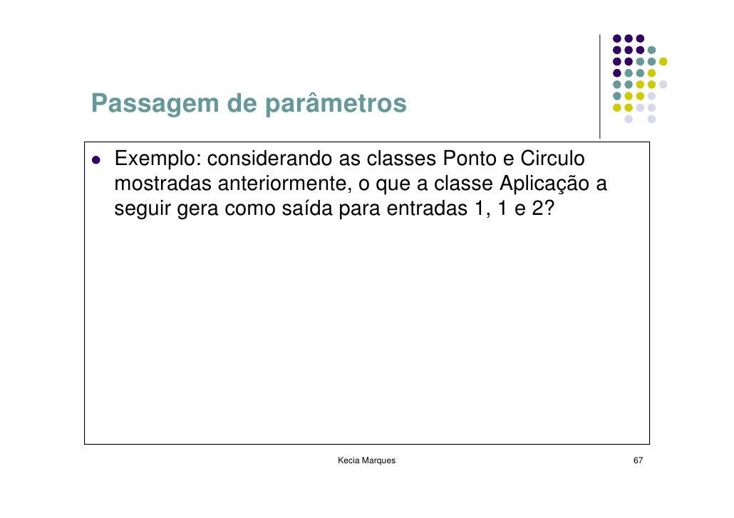 Passagem de parâmetros   Exemplo: considerando as classes Ponto e Circulo  mostradas anteriormente, o que a classe Aplicaç...