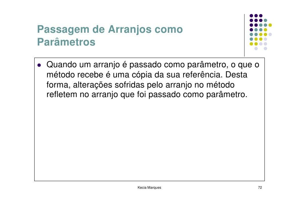 Passagem de Arranjos como Parâmetros   Quando um arranjo é passado como parâmetro, o que o  método recebe é uma cópia da s...