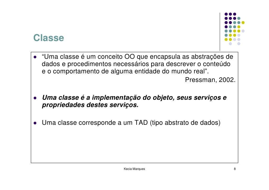 """Classe  """"Uma classe é um conceito OO que encapsula as abstrações de  dados e procedimentos necessários para descrever o co..."""