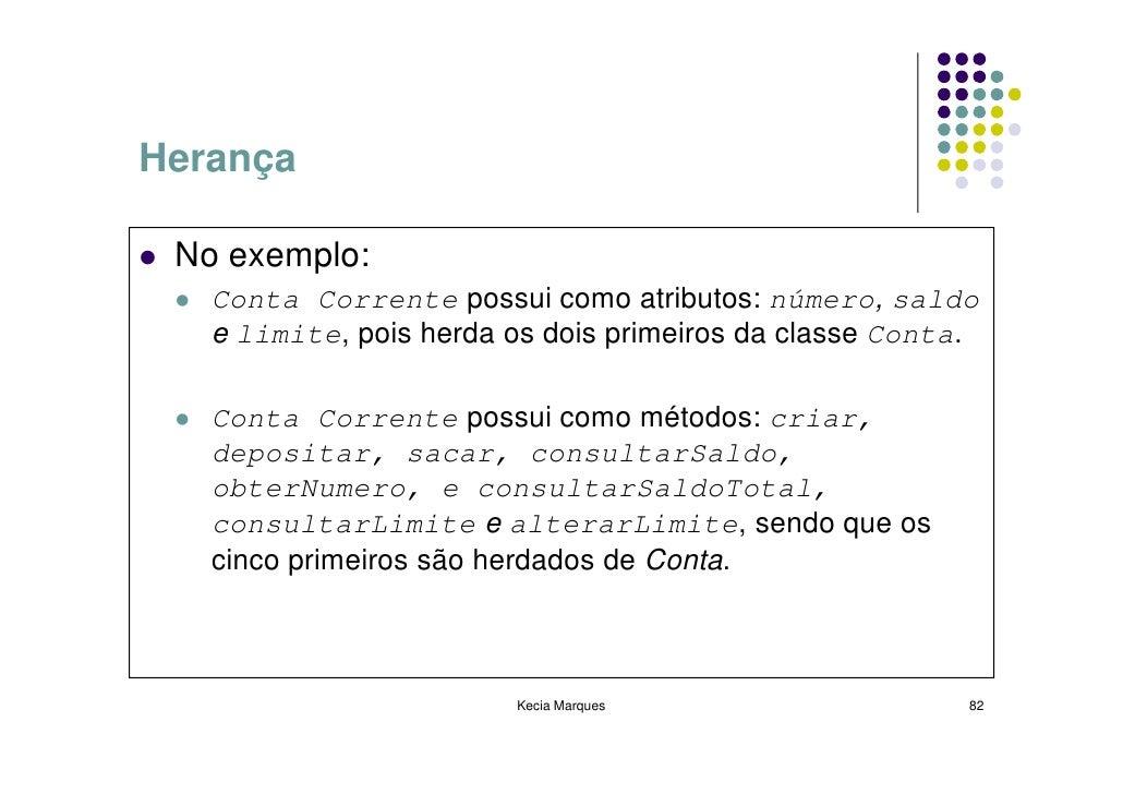 Herança   No exemplo:    Conta Corrente possui como atributos: número, saldo    e limite, pois herda os dois primeiros da ...