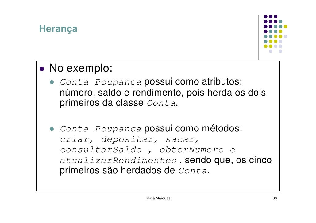 Herança     No exemplo:    Conta Poupança possui como atributos:    número, saldo e rendimento, pois herda os dois    prim...
