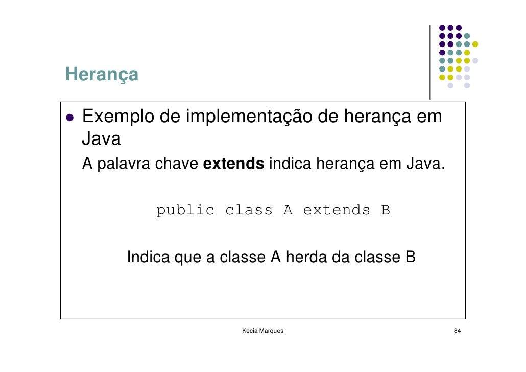 Herança   Exemplo de implementação de herança em  Java  A palavra chave extends indica herança em Java.            public ...