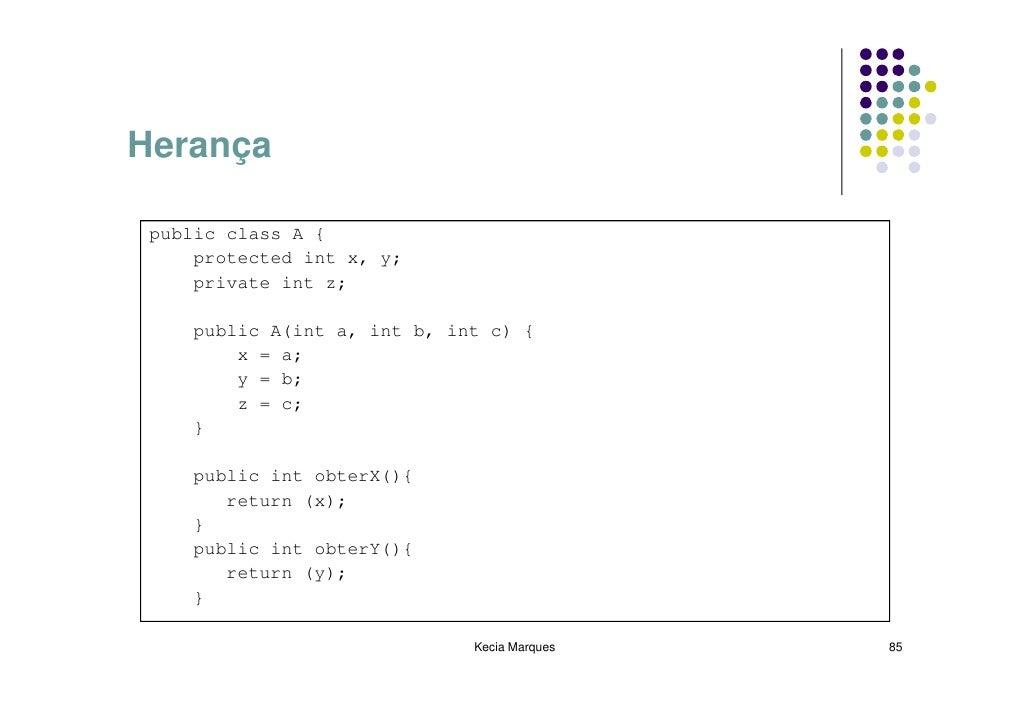 Herança   public class A {      protected int x, y;      private int z;      public A(int a, int b, int c) {         x = a...