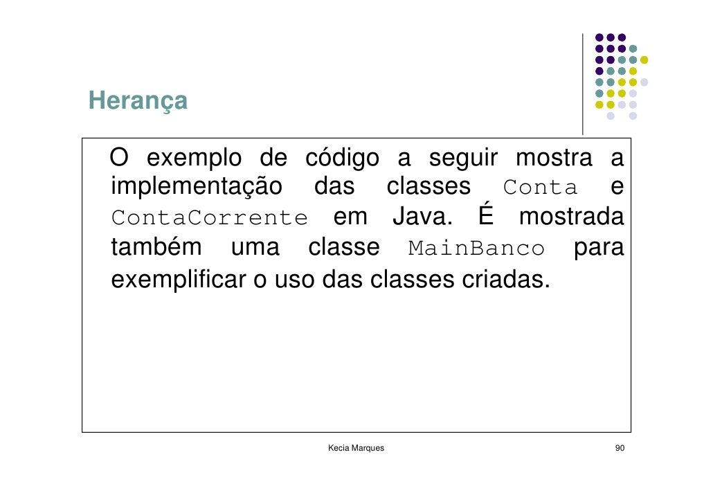 Herança   O exemplo de código a seguir mostra a  implementação das classes Conta e  ContaCorrente em Java. É mostrada  tam...