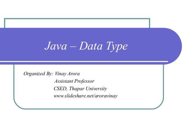Java – Data Type Organized By: Vinay Arora Assistant Professor CSED, Thapar University www.slideshare.net/aroravinay