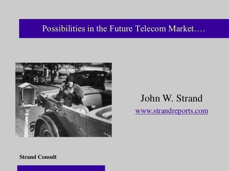 Possibilities in the Future Telecom Market….                                  John W. Strand                              ...