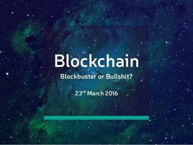 Blockchain Blockbuster or Bullshit? 23rd March 2016