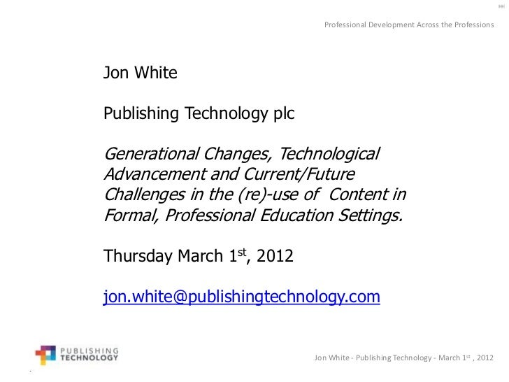 Professional Development Across the ProfessionsJon WhitePublishing Technology plcGenerational Changes, TechnologicalAdvanc...
