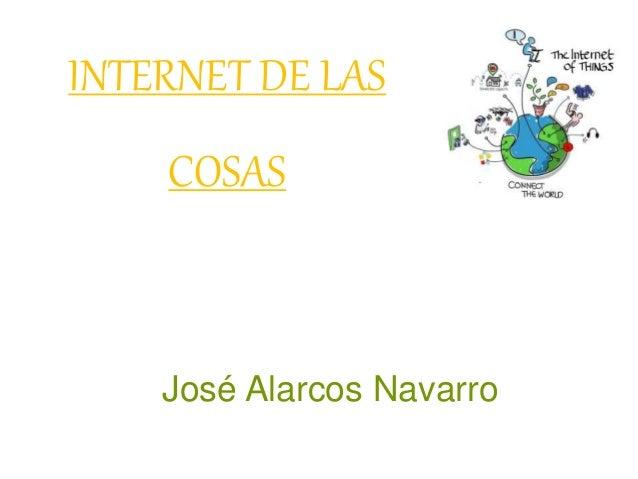 INTERNET DE LAS COSAS José Alarcos Navarro
